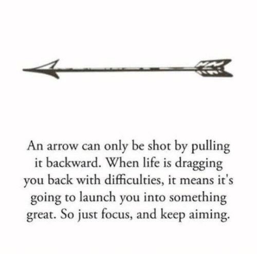 An Arrow: An arrow can only be shot by pulling  it backward. When life is dragging  you back with difficulties, it means it's  going to launch you into something  great. So just focus, and keep aiming.