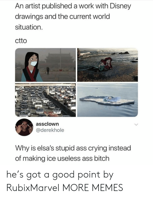 Ass, Bitch, and Crying: An artist published a work with Disney  drawings and the current world  situation  ctto  assclown  @derekhole  Why is elsa's stupid ass crying instead  of making ice useless ass bitch he's got a good point by RubixMarvel MORE MEMES