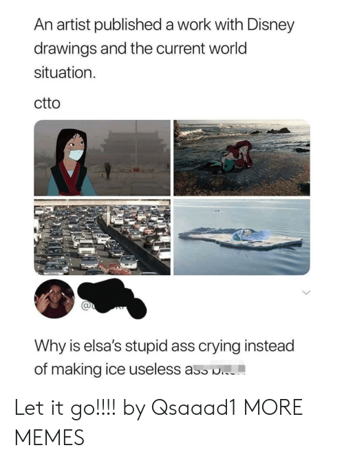 useless: An artist published a work with Disney  drawings and the current world  situation  ctto  Why is elsa's stupid ass crying instead  of making ice useless ass . Let it go!!!! by Qsaaad1 MORE MEMES