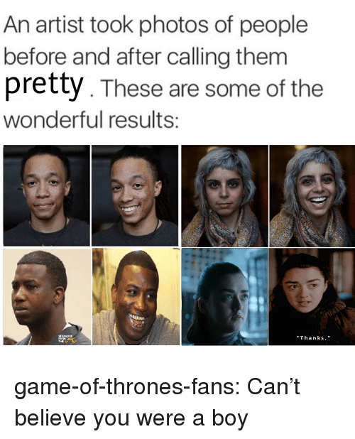 """Game of Thrones, Tumblr, and Blog: An artist took photos of people  before and after calling them  pretty. These are some of the  wonderful results:  """"Thanks. game-of-thrones-fans:  Can't believe you were a boy"""