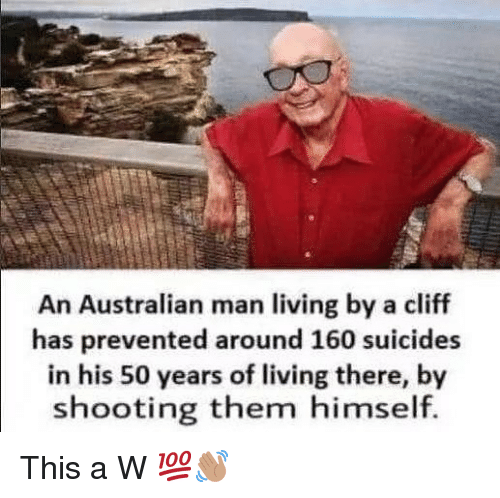 Dank Memes, Living, and Australian: An Australian man living by a cliff  has prevented around 160 suicides  in his 50 years of living there, by  shooting them himself. This a W 💯👋🏽