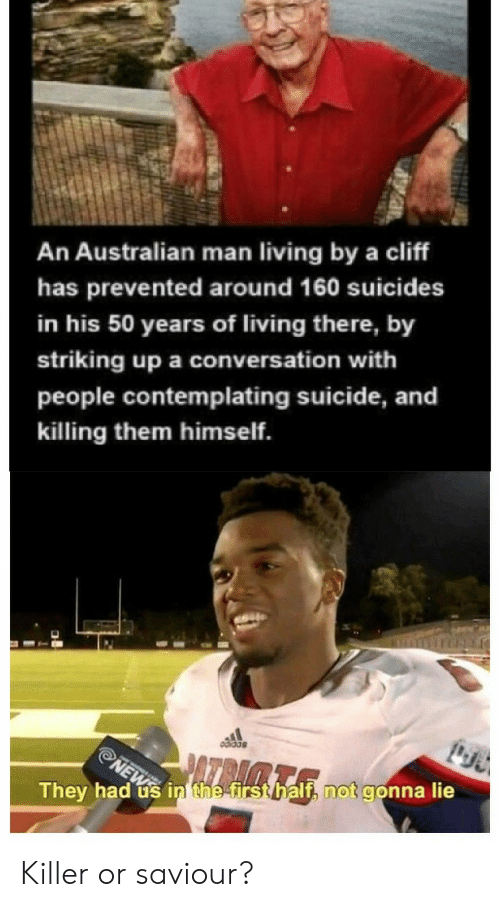 Reddit, Suicide, and Living: An Australian man living by a cliff  has prevented around 160 suicides  in his 50 years of living there, by  striking up a conversation with  people contemplating suicide, and  killing them himself.  NEW in the first half, not gonna lie  PA  They had  a Killer or saviour?