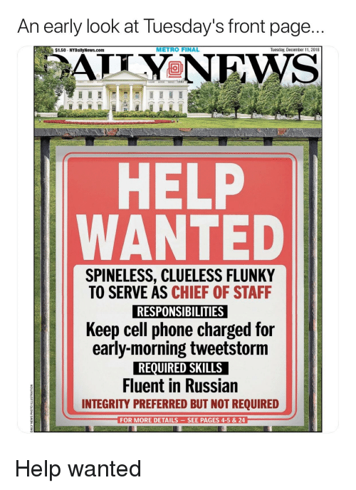 News, Phone, and Politics: An early look at Tuesday's front page..  $1.50 NYDally News.com  METRO FINAL  Tuesday, December 11, 2018  HELP  WANTED  SPINELESS, CLUELESS FLUNKY  TO SERVE AS CHIEF OF STAFF  RESPONSIBILITIES  Keep cell phone charged for  early-morning tweetstorm  REQUIRED SKILLS  Fluent in Russian  INTEGRITY PREFERRED BUT NOT REQUIRED  2  3  FOR MORE DETAILS -SEE PAGES 4-5 & 24