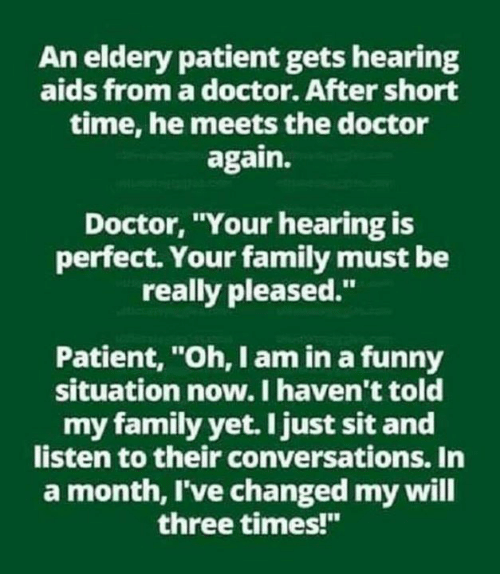 """Doctor, Family, and Funny: An eldery patient gets hearing  aids from a doctor. After short  time, he meets the doctor  again.  Doctor, Your hearing is  perfect. Your family must be  really pleased.""""  Patient, """"Oh, I am in a funny  situation now. I haven't told  my family yet. I just sit and  listen to their conversations. In  a month, I've changed my will  three times!"""""""
