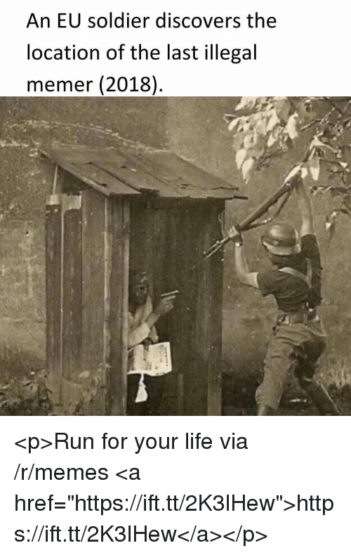 """run for your life: An EU soldier discovers the  location of the last illegal  memer (2018) <p>Run for your life via /r/memes <a href=""""https://ift.tt/2K3lHew"""">https://ift.tt/2K3lHew</a></p>"""