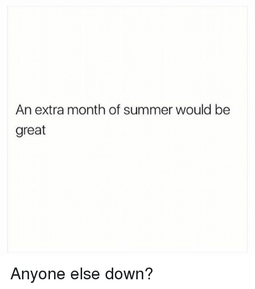 Summer, Girl Memes, and Down: An extra month of summer would be  great Anyone else down?
