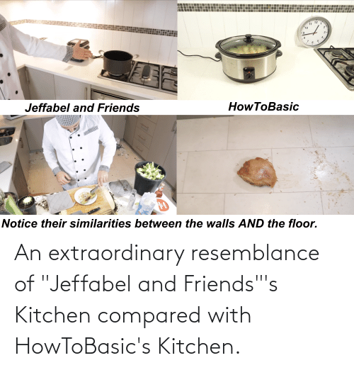 """resemblance: An extraordinary resemblance of """"Jeffabel and Friends""""'s Kitchen compared with HowToBasic's Kitchen."""