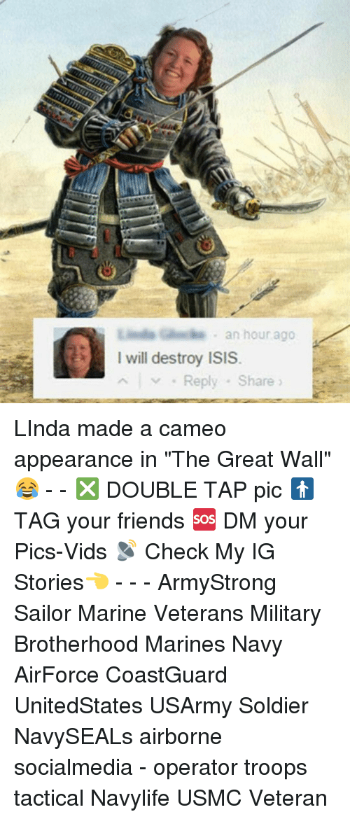 """the-great-wall: an hour ago  I will destroy ISIS  Reply Share LInda made a cameo appearance in """"The Great Wall"""" 😂 - - ❎ DOUBLE TAP pic 🚹 TAG your friends 🆘 DM your Pics-Vids 📡 Check My IG Stories👈 - - - ArmyStrong Sailor Marine Veterans Military Brotherhood Marines Navy AirForce CoastGuard UnitedStates USArmy Soldier NavySEALs airborne socialmedia - operator troops tactical Navylife USMC Veteran"""