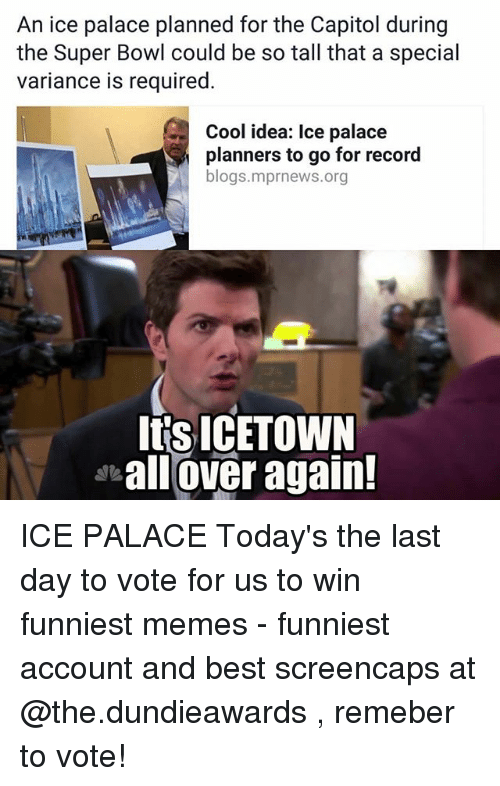 Memes Funniest: An ice palace planned for the Capitol during  the Super Bowl could be so tall that a special  variance is required  Cool idea: Ice palace  planners to go for record  blogs.mprnews.org  Itis ICETOWN  all over again! ICE PALACE Today's the last day to vote for us to win funniest memes - funniest account and best screencaps at @the.dundieawards , remeber to vote!
