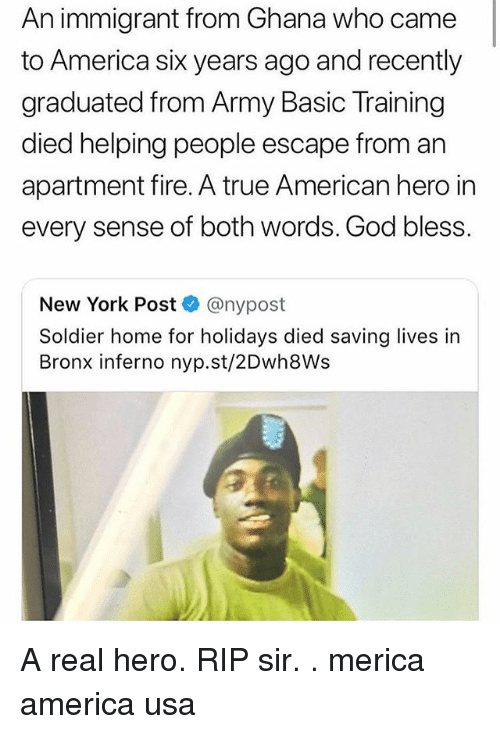 Basic Training: An immigrant from Ghana who came  to America sik years ago and recently  graduated from Army Basic Training  died helping people escape from an  apartment fire. A true American hero in  every sense of both words. God bless.  New York Post @nypost  Soldier home for holidays died saving lives in  Bronx inferno nyp.st/2Dwh8Ws A real hero. RIP sir. . merica america usa