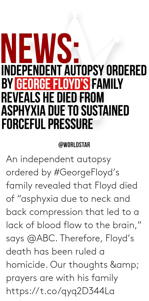 "thoughts: An independent autopsy ordered by #GeorgeFloyd's family revealed that Floyd died of ""asphyxia due to neck and back compression that led to a lack of blood flow to the brain,"" says @ABC. Therefore, Floyd's death has been ruled a homicide. Our thoughts & prayers are with his family https://t.co/qyq2D344La"