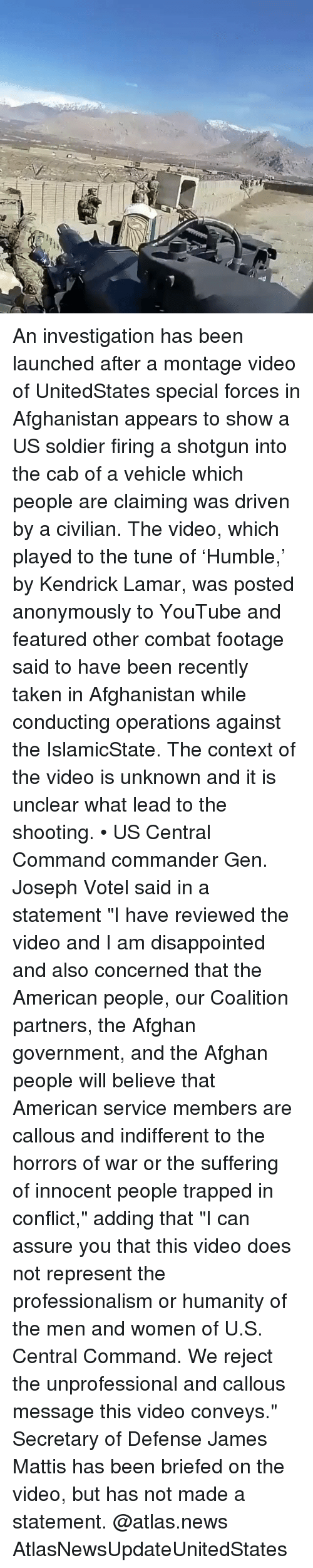 "Afghan: An investigation has been launched after a montage video of UnitedStates special forces in Afghanistan appears to show a US soldier firing a shotgun into the cab of a vehicle which people are claiming was driven by a civilian. The video, which played to the tune of 'Humble,' by Kendrick Lamar, was posted anonymously to YouTube and featured other combat footage said to have been recently taken in Afghanistan while conducting operations against the IslamicState. The context of the video is unknown and it is unclear what lead to the shooting. • US Central Command commander Gen. Joseph Votel said in a statement ""I have reviewed the video and I am disappointed and also concerned that the American people, our Coalition partners, the Afghan government, and the Afghan people will believe that American service members are callous and indifferent to the horrors of war or the suffering of innocent people trapped in conflict,"" adding that ""I can assure you that this video does not represent the professionalism or humanity of the men and women of U.S. Central Command. We reject the unprofessional and callous message this video conveys."" Secretary of Defense James Mattis has been briefed on the video, but has not made a statement. @atlas.news AtlasNewsUpdateUnitedStates"