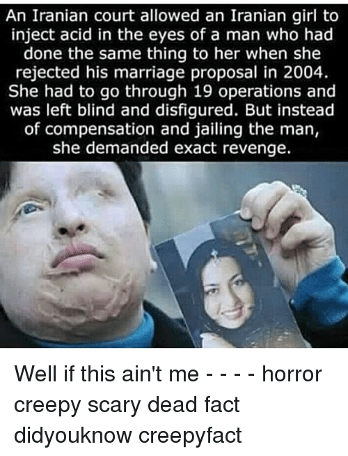 marriage proposal: An Iranian court allowed an Iranian girl to  inject acid in the eyes of a man who had  done the same thing to her when she  rejected his marriage proposal in 2004.  She had to go through 19 and  was left blind and disfigured. But instead  of compensation and jailing the man,  she demanded exact revenge. Well if this ain't me - - - - horror creepy scary dead fact didyouknow creepyfact