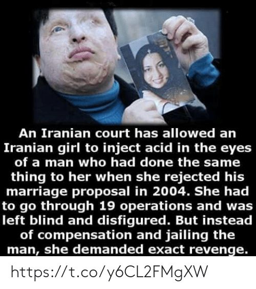 Revenge: An Iranian court has allowed an  Iranian girl to inject acid in the eyes  of a man who had done the same  thing to her when she rejected his  marriage proposal in 2004. She had  to go through 19 operations and was  left blind and disfigured. But instead  of compensation and jailing the  man, she demanded exact revenge. https://t.co/y6CL2FMgXW