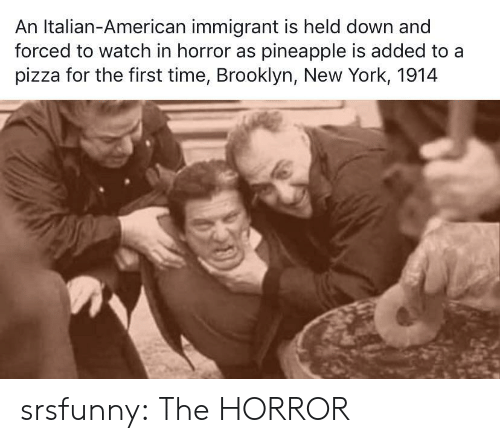 italian: An Italian-American immigrant is held down and  forced to watch in horror as pineapple is added to a  pizza for the first time, Brooklyn, New York, 1914 srsfunny:  The HORROR