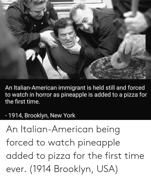 Brooklyn: An Italian-American immigrant is held still and forced  to watch in horror as pineapple is added to a pizza for  the first time.  -1914, Brooklyn, New York An Italian-American being forced to watch pineapple added to pizza for the first time ever. (1914 Brooklyn, USA)