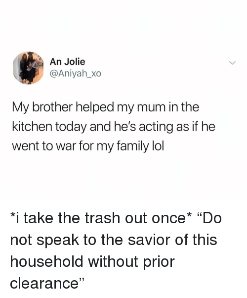 "Family, Lol, and Trash: An Jolie  @Aniyah_Xo  My brother helped my mum in the  kitchen today and he's acting as if he  went to war for my family lol *i take the trash out once* ""Do not speak to the savior of this household without prior clearance"""