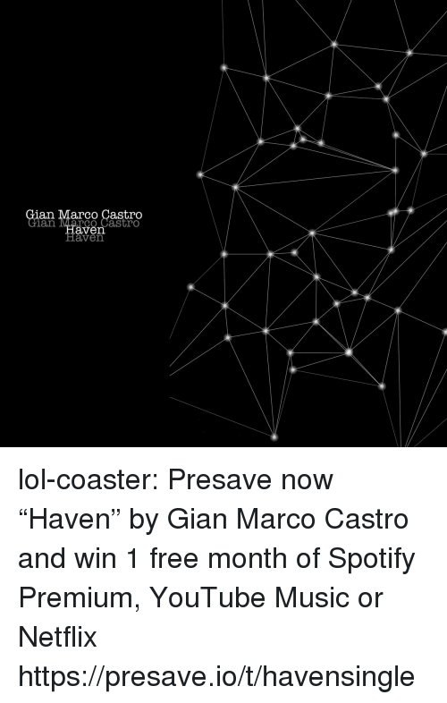 "Marco: an Marco Castro  an ave  co Castro  aven lol-coaster:  Presave now ""Haven"" by Gian Marco Castro and win 1 free month of Spotify Premium, YouTube Music or Netflix https://presave.io/t/havensingle"