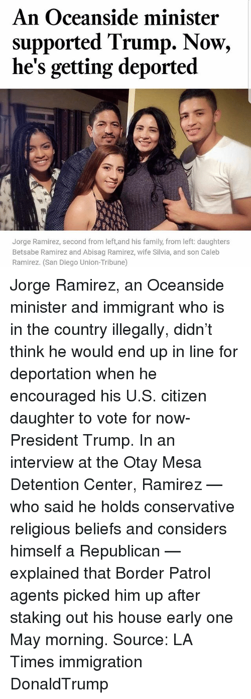 Ramirezes: An Oceanside minister  supported Trump. Now,  he's getting deported  Jorge Ramirez, second from left,and his family, from left: daughters  Betsabe Ramirez and Abisag Ramirez, wife Silvia, and son Caleb  Ramirez. (San Diego Union-Tribune) Jorge Ramirez, an Oceanside minister and immigrant who is in the country illegally, didn't think he would end up in line for deportation when he encouraged his U.S. citizen daughter to vote for now-President Trump. In an interview at the Otay Mesa Detention Center, Ramirez — who said he holds conservative religious beliefs and considers himself a Republican — explained that Border Patrol agents picked him up after staking out his house early one May morning. Source: LA Times immigration DonaldTrump