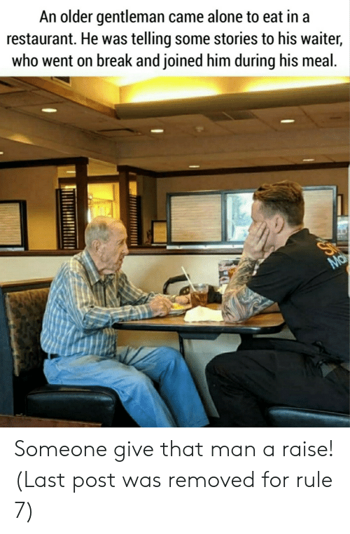 Waiter: An older gentleman came alone to eat in a  restaurant. He was telling some stories to his waiter,  who went on break and joined him during his meal.  Ma Someone give that man a raise! (Last post was removed for rule 7)