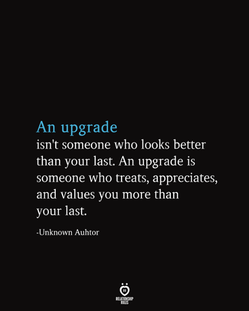 Relationship Rules: An upgrade  isn't someone who looks better  than your last. An upgrade is  someone who treats, appreciates,  and values you more than  your last.  -Unknown Auhtor  RELATIONSHIP  RULES