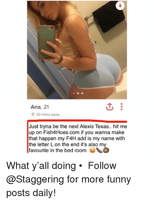 anas: Ana, 21  20 miles away  Just tryna be the next Alexis Texas.. hit me  up on Fish4Hoes.com if you wanna make  that happen my F4H add is my name with  the letter L on the end it's also my  favourite in the bed room G What y'all doing • ➫➫➫ Follow @Staggering for more funny posts daily!