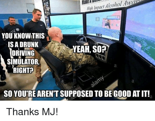 driving simulator: AnaD  High Impact Alcohol YOU KNOW THIS  IS A DRUNK  YEAH, SO?  DRIVING  SIMULATOR.  RIGHT  SO YOUTRE ARENT SUPPOSED TO BE GOOD ATIT! Thanks MJ!
