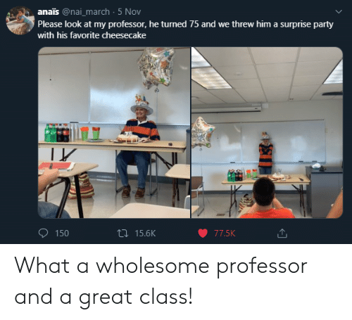 Party, Wholesome, and March 5: anais @nai_march 5 Nov  Please look at my professor, he turned 75 and we threw him a surprise party  with his favorite cheesecake  t15.6K  77.5K  150 What a wholesome professor and a great class!