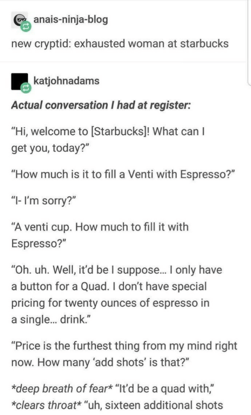"A Single: anais-ninja-blog  new cryptid: exhausted woman at starbucks  katjohnadams  Actual conversation I had at register:  ""Hi, welcome to [Starbucks]! What can I  get you, today?""  ""How much is it to fill a Venti with Espresso?""  ""I- I'm sorry?""  ""A venti cup. How much to fill it with  Espresso?""  ""Oh. uh. Well, it'd be I suppose.. only have  a button for a Quad. I don't have special  pricing for twenty ounces of espresso in  a single. drink.""  ""Price is the furthest thing from my mind right  now. How many 'add shots' is that?""  *deep breath of fear* ""It'd be a quad with,""  *clears throat* ""uh, sixteen additional shots"