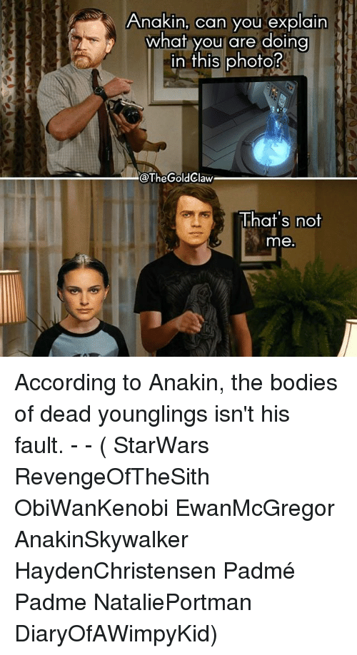 younglings: Anakin, can you explain  what you are doing  in this photo?  n tnis phofo  @TheGoldClaw  That's not  me According to Anakin, the bodies of dead younglings isn't his fault. - - ( StarWars RevengeOfTheSith ObiWanKenobi EwanMcGregor AnakinSkywalker HaydenChristensen Padmé Padme NataliePortman DiaryOfAWimpyKid)