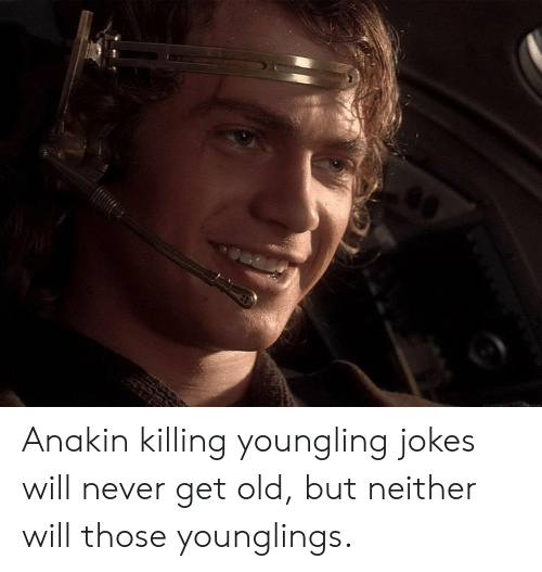 younglings: Anakin killing youngling jokes will never get old, but neither will those younglings.