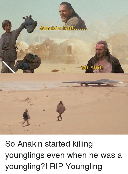 younglings: Anakin No!..  Ol  oh shit So Anakin started killing younglings even when he was a youngling?! RIP Youngling