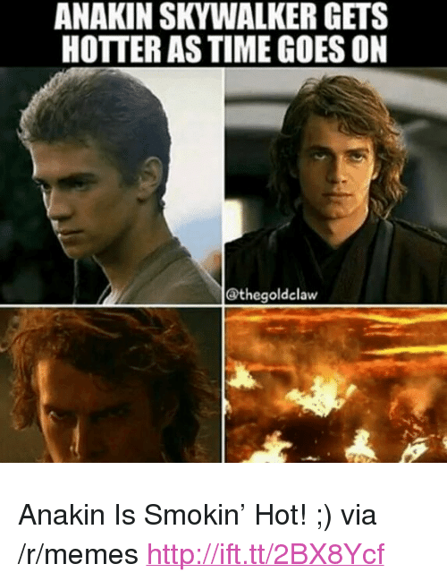 "Anakin Skywalker: ANAKIN SKYWALKER GETS  HOTTER AS TIME GOES ON  @thegoldelaw <p>Anakin Is Smokin&rsquo; Hot! ;) via /r/memes <a href=""http://ift.tt/2BX8Ycf"">http://ift.tt/2BX8Ycf</a></p>"