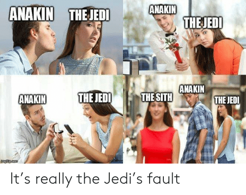 Jedi, Sith, and Star Wars: ANAKIN  THEJEDI  ANAKIN THEJEDI  ANAKIN  THE SITH  THE JEDI  ANAKIN  THE JEDI  ngilp.com It's really the Jedi's fault