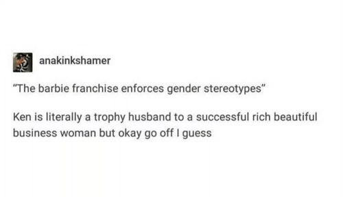 "Ken: anakinkshamer  ""The barbie franchise enforces gender stereotypes""  Ken is literally a trophy husband to a successful rich beautiful  business woman but okay go off I guess"