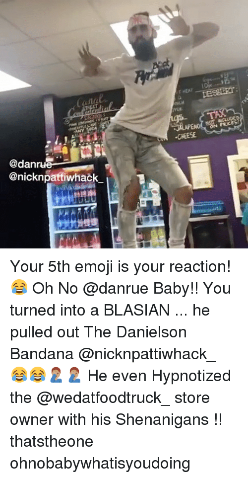Anals: anal  PRCE  CHEESE  @dan  @nicknpatfiwhack Your 5th emoji is your reaction! 😂 Oh No @danrue Baby!! You turned into a BLASIAN ... he pulled out The Danielson Bandana @nicknpattiwhack_ 😂😂🤦🏽♂️🤦🏽♂️ He even Hypnotized the @wedatfoodtruck_ store owner with his Shenanigans !! thatstheone ohnobabywhatisyoudoing