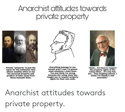 "private: Anarchist attitudes towards  private property  Everything belongs to me,  morals aren't real, I'm gonna  steal whatever I want Imao.  You just think I'm wrong  because the ruling class has  taught you to respect property  rights for their own ends.  ""Dude... we have to respect  the property rights of the  ruling elites... it's only fair,  bro... stop laughing please. I  swear I'm totally a real  anarchist.""  Private ""property"" is just the  name for the institution that  allows wealthy elites to tax  the personal property and  product of labor away from  those beneath them. Anarchist attitudes towards private property."