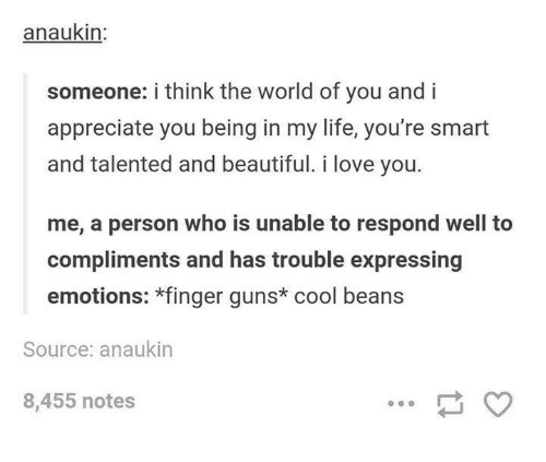 cool beans: anaukin:  someone: i think the world of you and i  appreciate you being in my life, you're smart  and talented and beautiful. i love you.  me, a person who is unable to respond well to  compliments and has trouble expressing  emotions: *finger guns* cool beans  Source: anaukin  8,455 notes