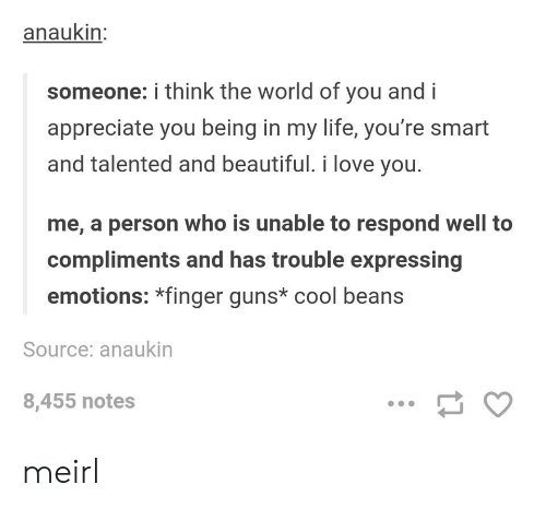 cool beans: anaukin  someone: i think the world of you and i  appreciate you being in my life, you're smart  and talented and beautiful. i love you.  me, a person who is unable to respond well to  compliments and has trouble expressing  emotions: *finger guns* cool beans  Source: anaukin  8,455 notes meirl