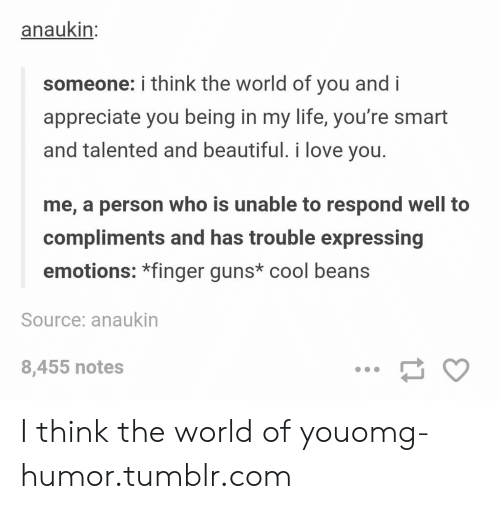 cool beans: anaukin:  someone: i think the world of you and i  appreciate you being in my life, you're smart  and talented and beautiful. i love you.  me, a person who is unable to respond well to  compliments and has trouble expressing  emotions: *finger guns* cool beans  Source: anaukin  8,455 notes I think the world of youomg-humor.tumblr.com