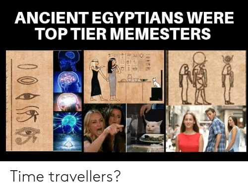 Time, Ancient, and Top: ANCIENT EGYPTIANS WERE  TOP TIER MEMESTERS  0045 65  00455 Time travellers?