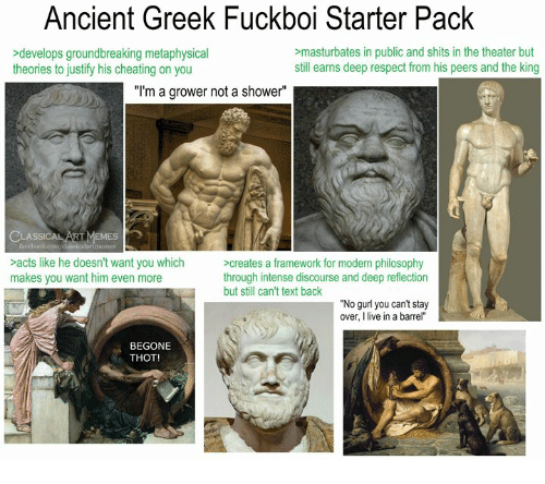 """Cheating, Respect, and Shower: Ancient Greek Fuckboi Starter Pack  >develops groundbreaking metaphysical  theories to justify his cheating on you  masturbates in public and shits in the theater but  still earns deep respect from his peers and the king  """"I'm a grower not a shower""""  EMES  acts like he doesn't want you which  makes you want him even more  creates a framework for modern philosophy  through intense discourse and deep reflection  but still can't text back  No gurl you can't stay  over, I live in a barrel""""  BEGONE  THOT!"""