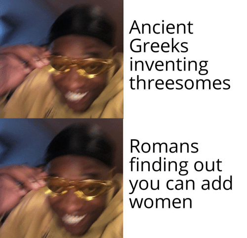 Women, Ancient, and Add: |Ancient  Greeks  inventing  threesomes  Romans  finding out  you can add  women