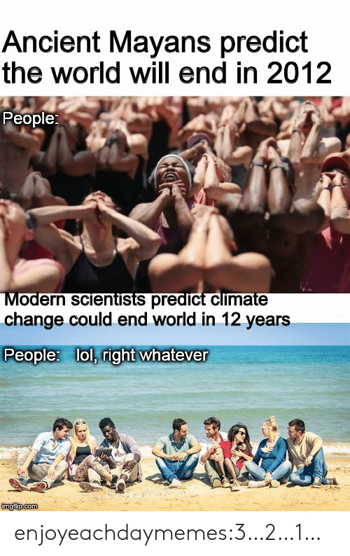 Lol, Tumblr, and Blog: Ancient Mayans predict  the world will end in 2012  People:  Modern scientists predict climate  change could end world in 12 years  People: lol, right whatever  imgfip com  Haye enjoyeachdaymemes:3…2…1…
