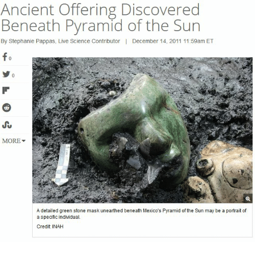 Live, Science, and Ancient: Ancient Offering Discovered  Beneath Pyramid of the Sun  By Stephanie Pappas, Live Science Contributor  |  December 14, 2011 11:59am ET  fo  JSrt  MORE ▼  A detailed green stone mask unearthed beneath Mexico's Pyramid of the Sun may be a portrait of  a specific individual.  Credit INAH