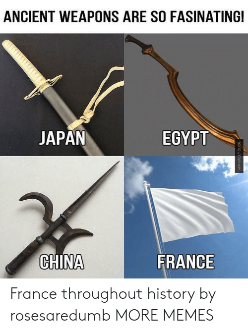 Egypt: ANCIENT WEAPONS ARE SO FASINATING!  JAPAN  EGYPT  CHINA  FRANCE France throughout history by rosesaredumb MORE MEMES