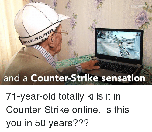 sensationalism: and a Counter-Strike sensation 71-year-old totally kills it in Counter-Strike online.   Is this you in 50 years???