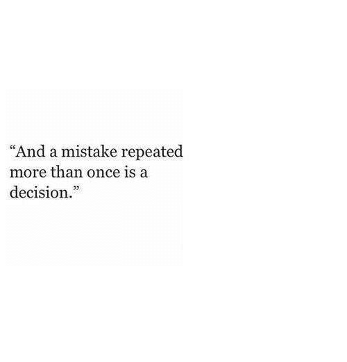 """Repeated: """"And a mistake repeated  more than once is a  decision."""