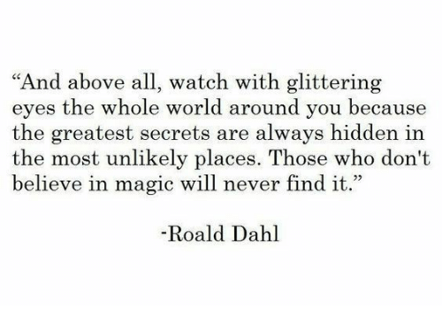 """Magic, Watch, and World: """"And above all, watch with glittering  eyes the whole world around you because  the greatest secrets are always hidden in  the most unlikely places. Those who don't  believe in magic will never find it.""""  -Roald Dahl"""