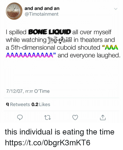 """aaa: and and and an  @Timotainment  10  I spilled BONE LIQUID all over myself  while watchingheal in theaters and  a 5th-dimensional cuboid shouted """"AAA  AAAAAAAAAAA"""" and everyone laughed  7/12/07, rr:rr O'Time  q Retweets 0.2 Likes this individual is eating the time https://t.co/0bgrK3mKT6"""